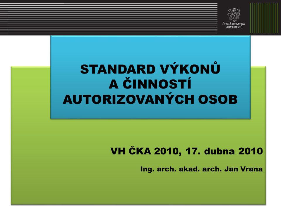 VH ČKA 2010, 17. dubna 2010 Ing. arch. akad. arch. Jan Vrana VH ČKA 2010, 17. dubna 2010 Ing. arch. akad. arch. Jan Vrana STANDARD VÝKONŮ A ČINNOSTÍ A