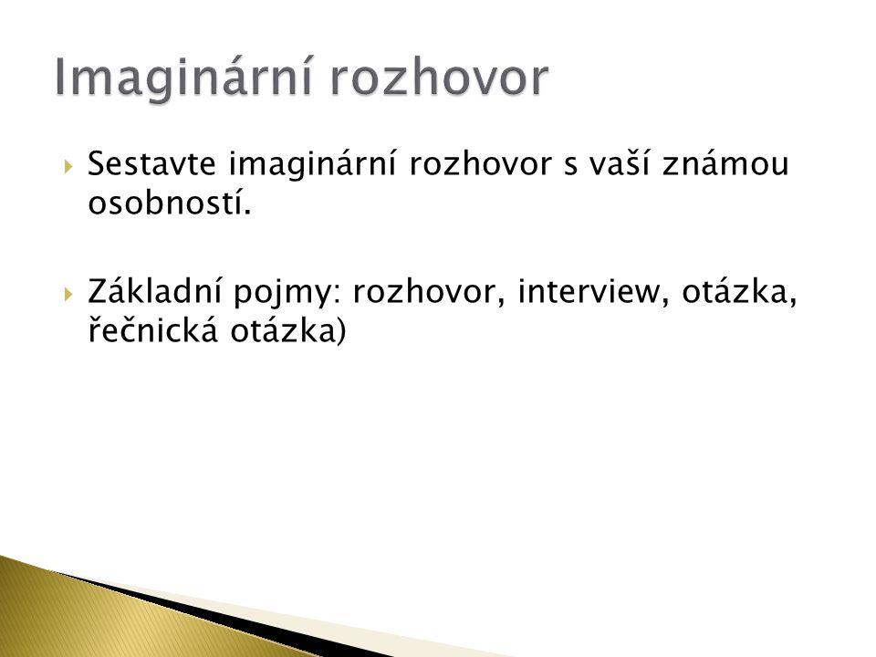  Sestavte imaginární rozhovor s vaší známou osobností.  Základní pojmy: rozhovor, interview, otázka, řečnická otázka)