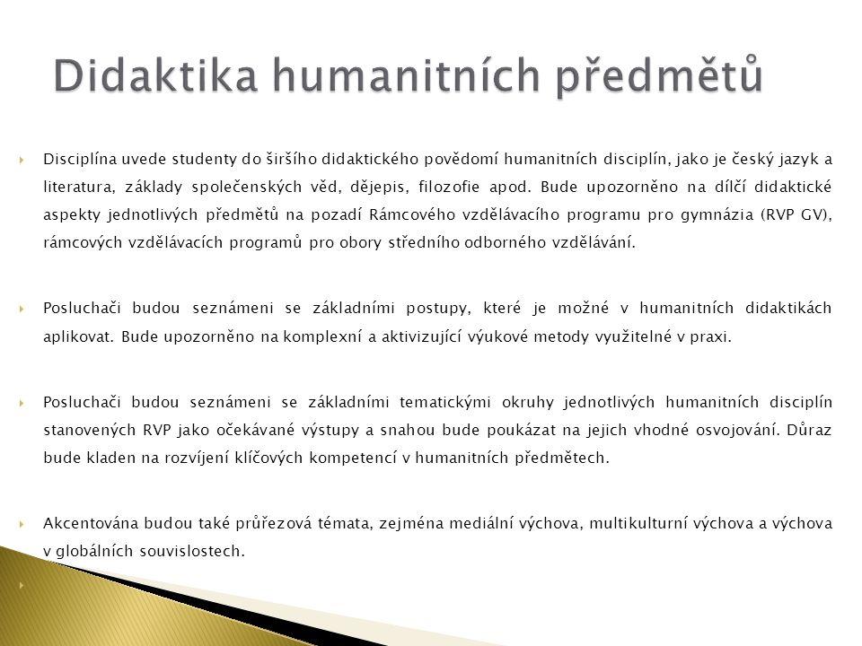  Disciplína uvede studenty do širšího didaktického povědomí humanitních disciplín, jako je český jazyk a literatura, základy společenských věd, dějep