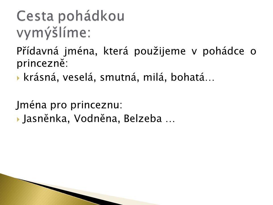 Přídavná jména, která použijeme v pohádce o princezně:  krásná, veselá, smutná, milá, bohatá… Jména pro princeznu:  Jasněnka, Vodněna, Belzeba …