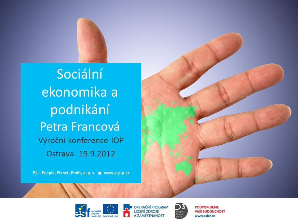 Sociální ekonomika a podnikání Petra Francová Výroční konference IOP Ostrava 19.9.2012
