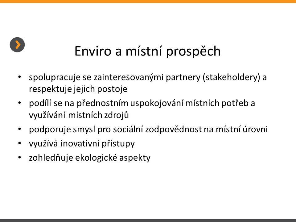 Enviro a místní prospěch • spolupracuje se zainteresovanými partnery (stakeholdery) a respektuje jejich postoje • podílí se na přednostním uspokojován