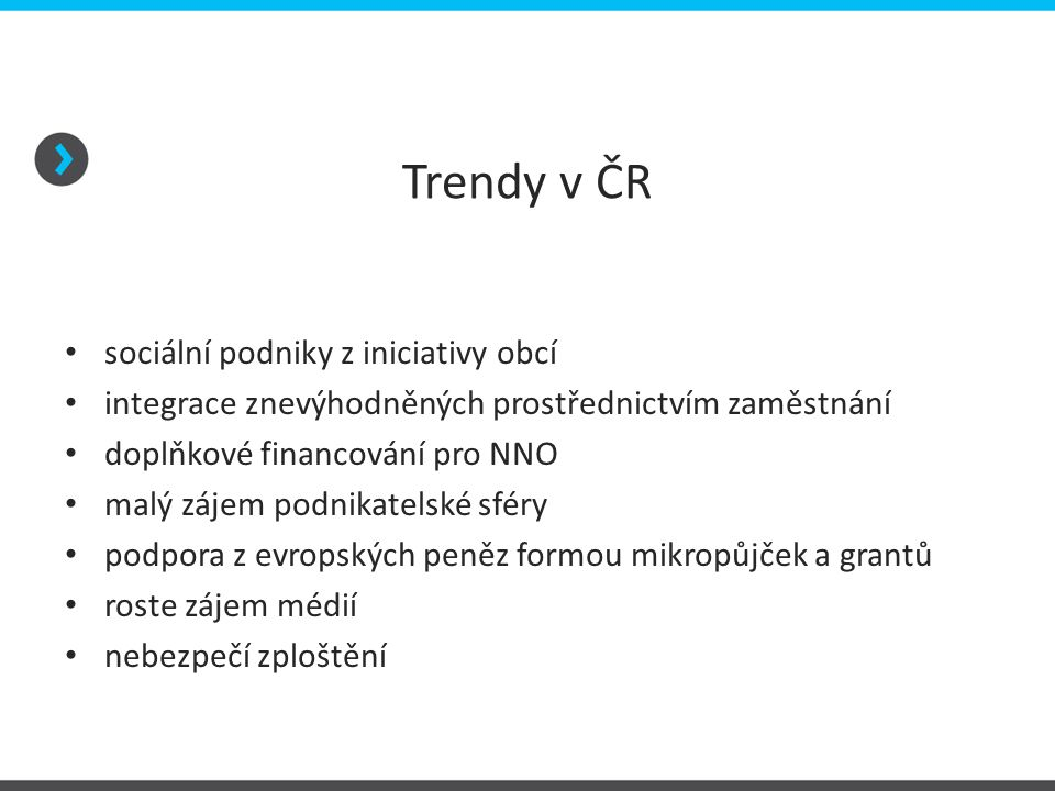 Trendy v ČR • sociální podniky z iniciativy obcí • integrace znevýhodněných prostřednictvím zaměstnání • doplňkové financování pro NNO • malý zájem po