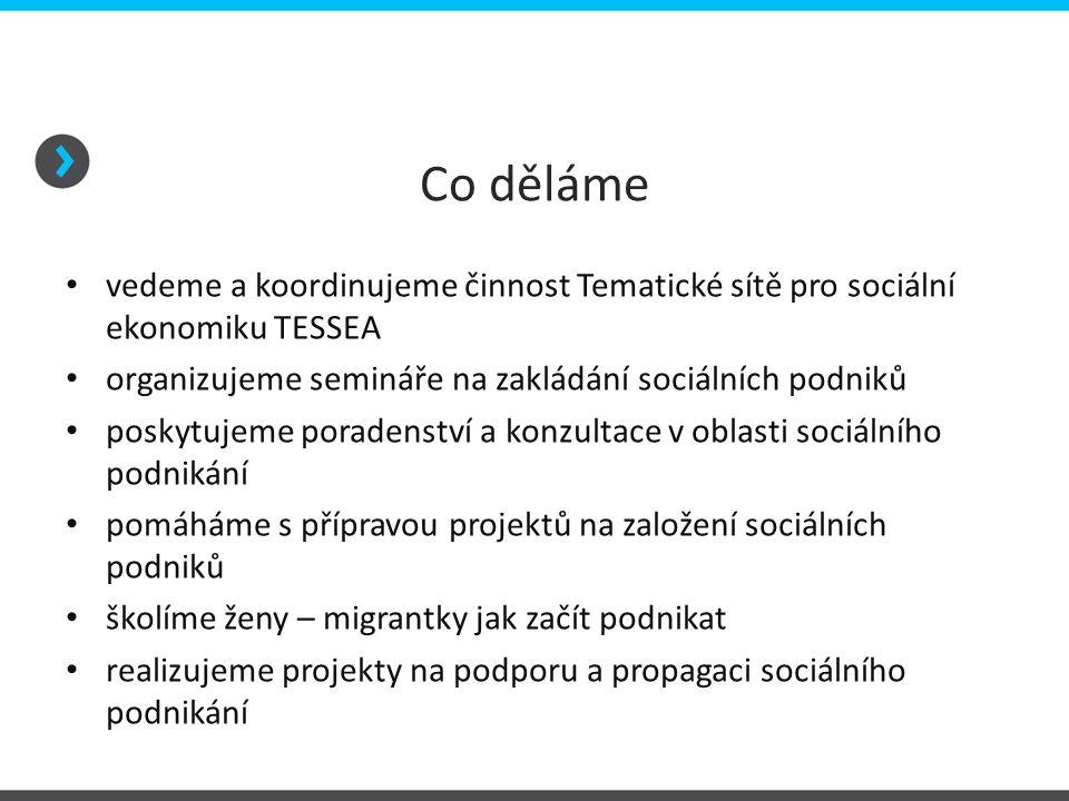 Co děláme • vedeme a koordinujeme činnost Tematické sítě pro sociální ekonomiku TESSEA • organizujeme semináře na zakládání sociálních podniků • posky