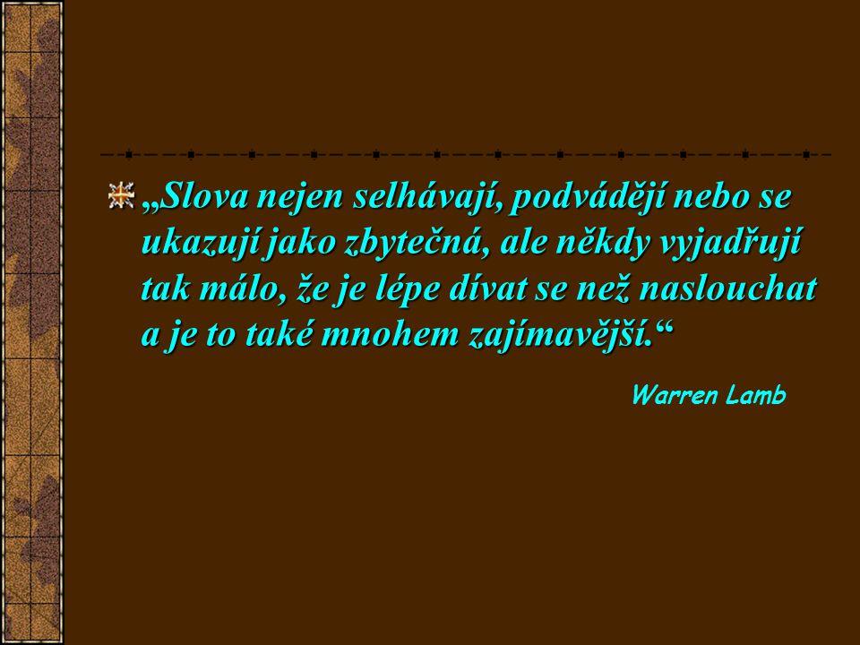 """""""Slova nejen selhávají, podvádějí nebo se ukazují jako zbytečná, ale někdy vyjadřují tak málo, že je lépe dívat se než naslouchat a je to také mnohem zajímavější. Warren Lamb"""