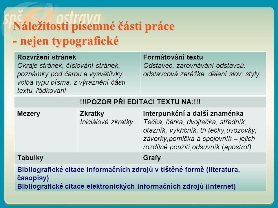 Náležitosti písemné části práce - nejen typografické Rozvržení stránek Okraje stránek, číslování stránek, poznámky pod čarou a vysvětlivky, volba typu písma, z výraznění části textu, řádkování Formátování textu Odstavec, zarovnávání odstavců, odstavcová zarážka, dělení slov, styly, !!!POZOR PŘI EDITACI TEXTU NA:!!.