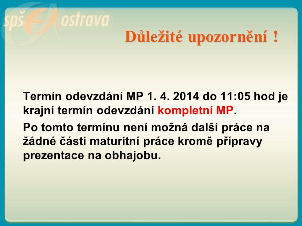 Důležité upozornění ! Termín odevzdání MP 1. 4. 2014 do 11:05 hod je krajní termín odevzdání kompletní MP. Po tomto termínu není možná další práce na