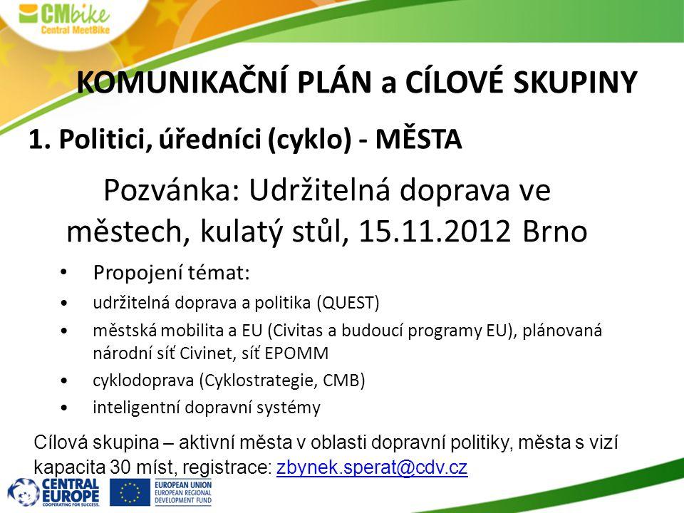Pozvánka: Udržitelná doprava ve městech, kulatý stůl, 15.11.2012 Brno • Propojení témat: •udržitelná doprava a politika (QUEST) •městská mobilita a EU (Civitas a budoucí programy EU), plánovaná národní síť Civinet, síť EPOMM •cyklodoprava (Cyklostrategie, CMB) •inteligentní dopravní systémy Cílová skupina – aktivní města v oblasti dopravní politiky, města s vizí kapacita 30 míst, registrace: zbynek.sperat@cdv.czzbynek.sperat@cdv.cz KOMUNIKAČNÍ PLÁN a CÍLOVÉ SKUPINY 1.