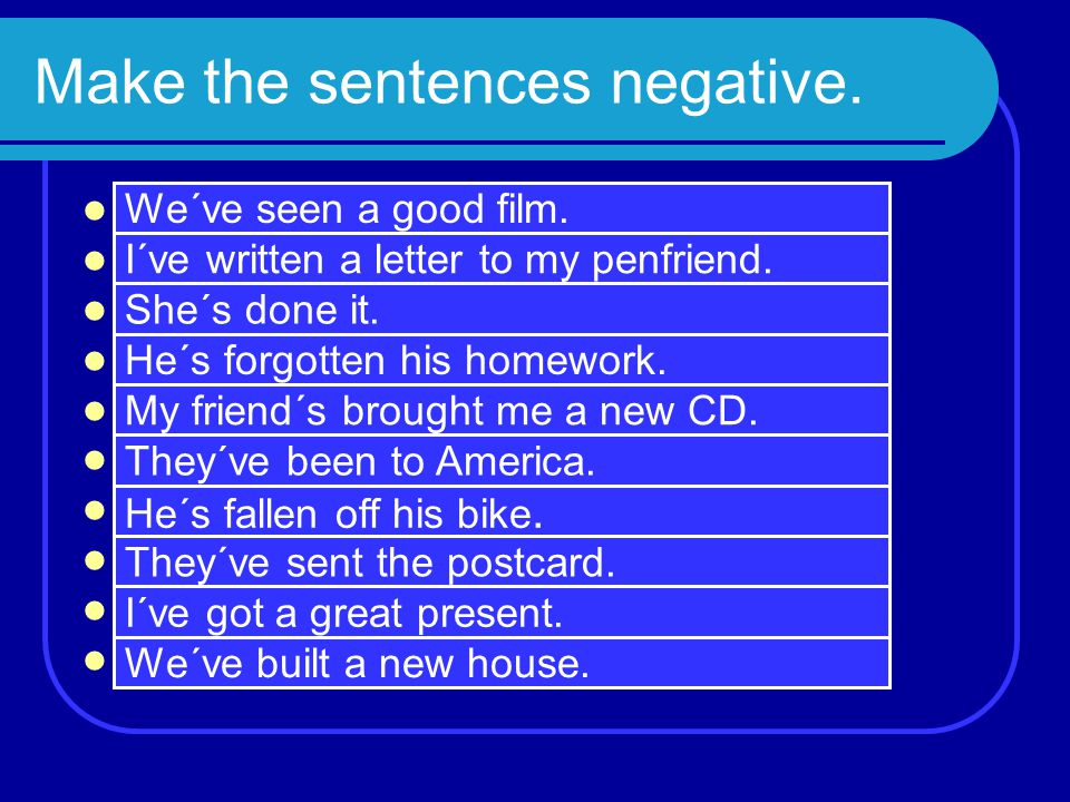 Make the sentences negative.  We haven´t seen a good film.  I haven´t written a letter to my penfriend.  She hasn´t done it.  He hasn´t forgotten