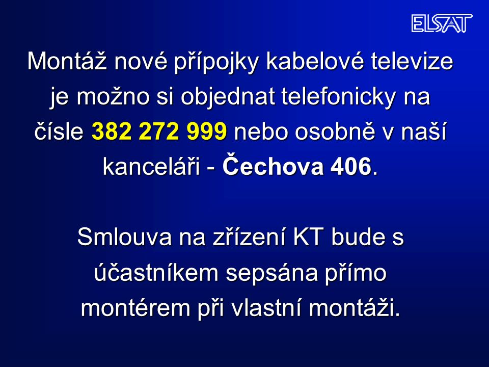 Montáž nové přípojky kabelové televize je možno si objednat telefonicky na čísle 382 272 999 nebo osobně v naší kanceláři - Čechova 406. Smlouva na zř