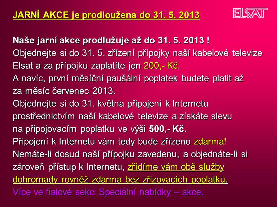 JARNÍ AKCE je prodloužena do 31. 5. 2013 Naše jarní akce prodlužuje až do 31. 5. 2013 ! Objednejte si do 31. 5. zřízení přípojky naší kabelové televiz