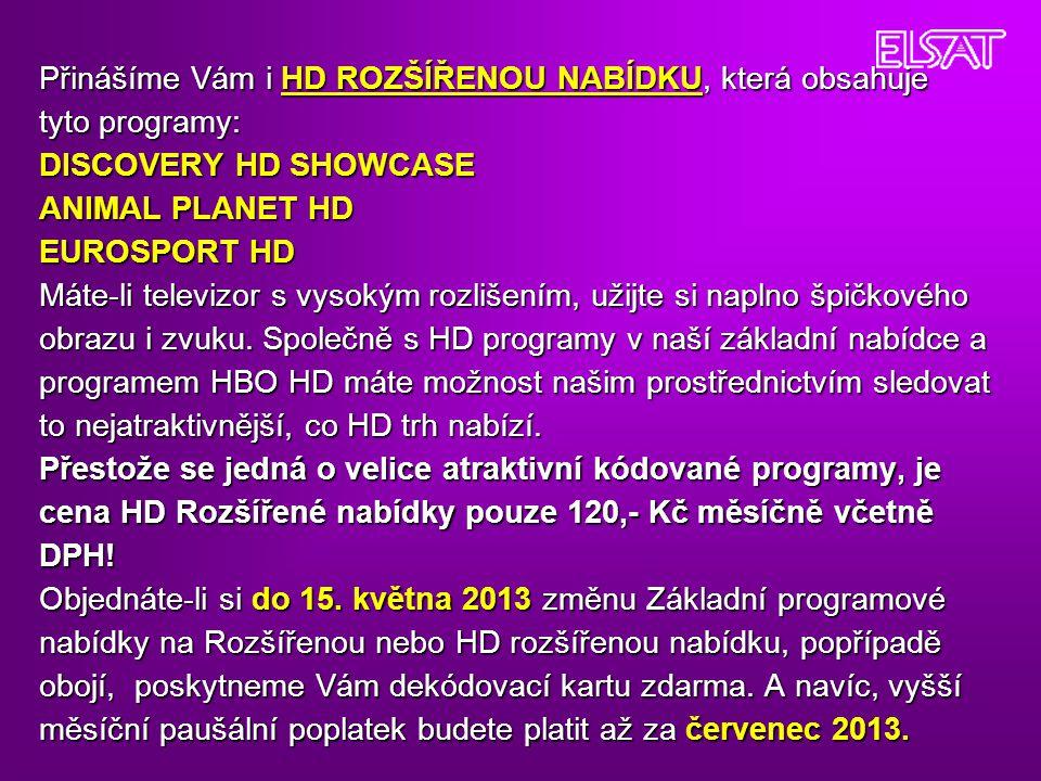 Přinášíme Vám i HD ROZŠÍŘENOU NABÍDKU, která obsahuje tyto programy: DISCOVERY HD SHOWCASE ANIMAL PLANET HD EUROSPORT HD Máte-li televizor s vysokým r
