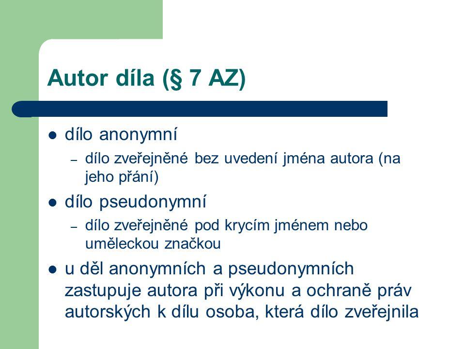 Autor díla (§ 7 AZ)  dílo anonymní – dílo zveřejněné bez uvedení jména autora (na jeho přání)  dílo pseudonymní – dílo zveřejněné pod krycím jménem