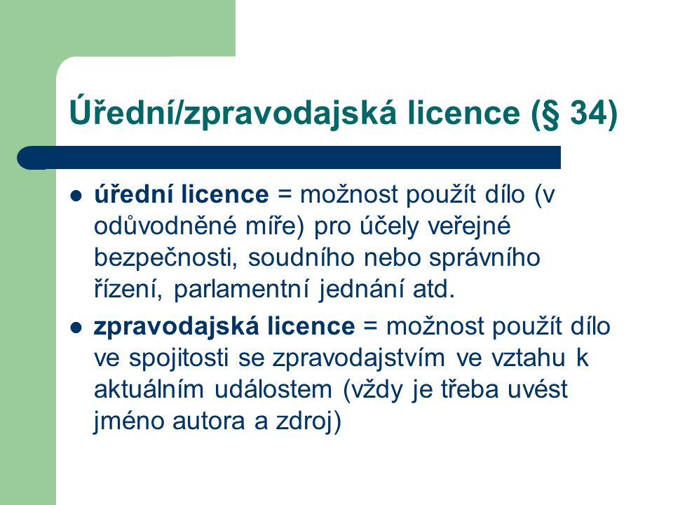 Úřední/zpravodajská licence (§ 34)  úřední licence = možnost použít dílo (v odůvodněné míře) pro účely veřejné bezpečnosti, soudního nebo správního ř