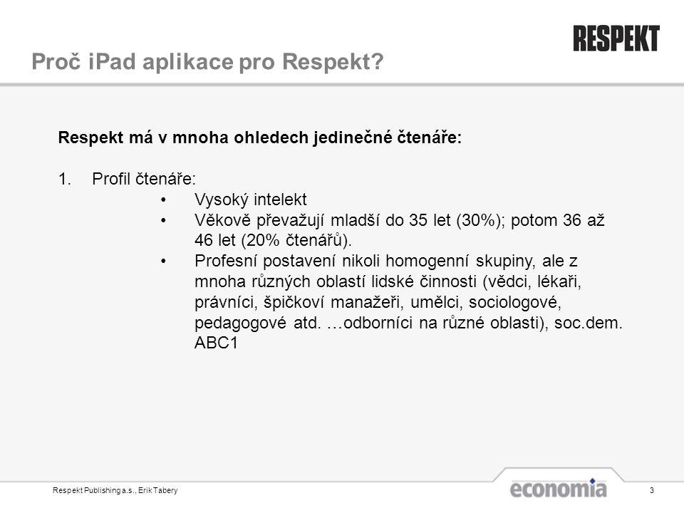Respekt Publishing a.s., Erik Tabery3 Proč iPad aplikace pro Respekt? Respekt má v mnoha ohledech jedinečné čtenáře: 1.Profil čtenáře: •Vysoký intelek