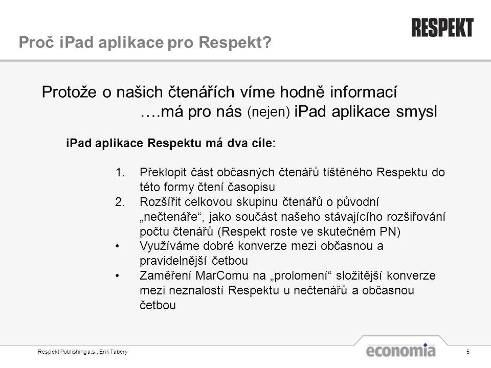 """Respekt Publishing a.s., Erik Tabery5 Protože o našich čtenářích víme hodně informací ….má pro nás (nejen) iPad aplikace smysl iPad aplikace Respektu má dva cíle: 1.Překlopit část občasných čtenářů tištěného Respektu do této formy čtení časopisu 2.Rozšířit celkovou skupinu čtenářů o původní """"nečtenáře , jako součást našeho stávajícího rozšiřování počtu čtenářů (Respekt roste ve skutečném PN) •Využíváme dobré konverze mezi občasnou a pravidelnější četbou •Zaměření MarComu na """"prolomení složitější konverze mezi neznalostí Respektu u nečtenářů a občasnou četbou Proč iPad aplikace pro Respekt?"""