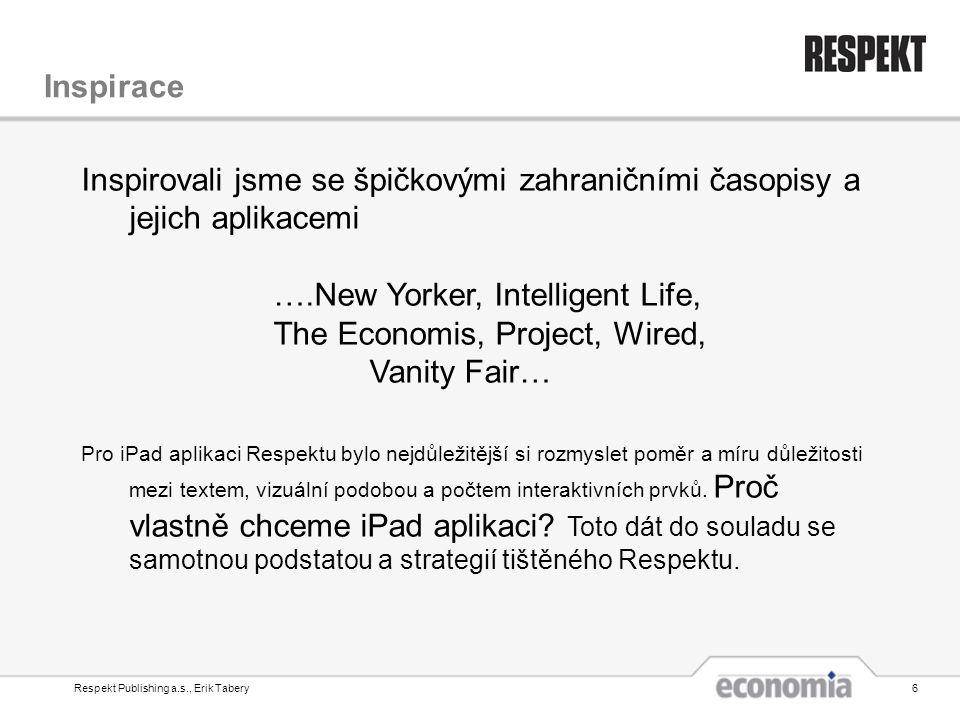 Respekt Publishing a.s., Erik Tabery6 Inspirace Inspirovali jsme se špičkovými zahraničními časopisy a jejich aplikacemi ….New Yorker, Intelligent Life, The Economis, Project, Wired, Vanity Fair… Pro iPad aplikaci Respektu bylo nejdůležitější si rozmyslet poměr a míru důležitosti mezi textem, vizuální podobou a počtem interaktivních prvků.