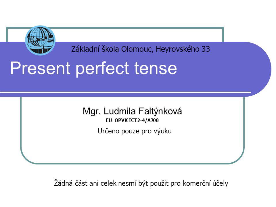 Present perfect tense Mgr. Ludmila Faltýnková EU OPVK ICT2-4/AJ08 Základní škola Olomouc, Heyrovského 33 Určeno pouze pro výuku Žádná část ani celek n