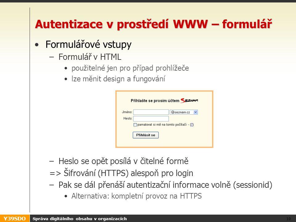 Y39SDO Autentizace v prostředí WWW – formulář •Formulářové vstupy –Formulář v HTML •použitelné jen pro případ prohlížeče •lze měnit design a fungování –Heslo se opět posílá v čitelné formě => Šifrování (HTTPS) alespoň pro login –Pak se dál přenáší autentizační informace volně (sessionid) •Alternativa: kompletní provoz na HTTPS Správa digitálního obsahu v organizacích 10