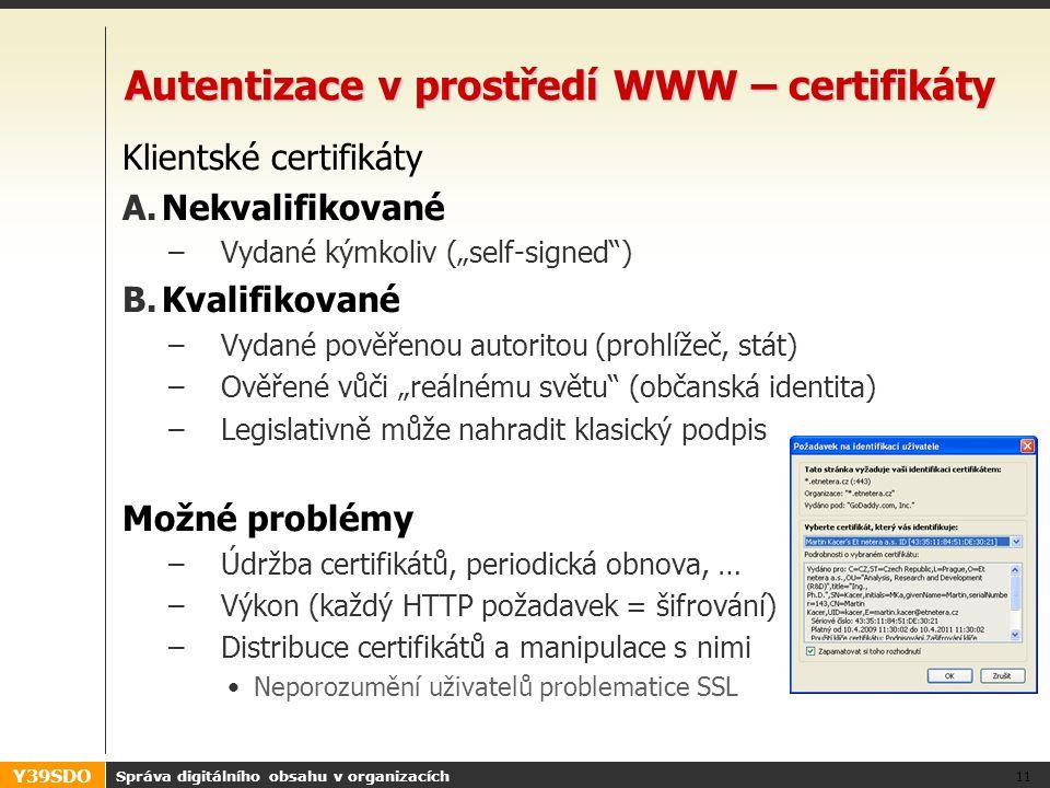 """Y39SDO Autentizace v prostředí WWW – certifikáty Klientské certifikáty A.Nekvalifikované –Vydané kýmkoliv (""""self-signed ) B.Kvalifikované –Vydané pověřenou autoritou (prohlížeč, stát) –Ověřené vůči """"reálnému světu (občanská identita) –Legislativně může nahradit klasický podpis Možné problémy –Údržba certifikátů, periodická obnova, … –Výkon (každý HTTP požadavek = šifrování) –Distribuce certifikátů a manipulace s nimi •Neporozumění uživatelů problematice SSL Správa digitálního obsahu v organizacích 11"""