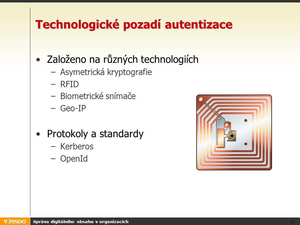 Y39SDO Správa digitálního obsahu v organizacích 13 Technologické pozadí autentizace •Založeno na různých technologiích –Asymetrická kryptografie –RFID –Biometrické snímače –Geo-IP •Protokoly a standardy –Kerberos –OpenId