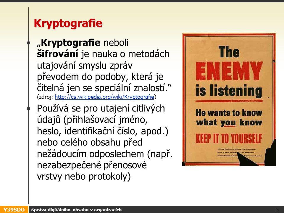 """Y39SDO Správa digitálního obsahu v organizacích 14 Kryptografie •""""Kryptografie neboli šifrování je nauka o metodách utajování smyslu zpráv převodem do podoby, která je čitelná jen se speciální znalostí. (zdroj: http://cs.wikipedia.org/wiki/Kryptografie)http://cs.wikipedia.org/wiki/Kryptografie •Používá se pro utajení citlivých údajů (přihlašovací jméno, heslo, identifikační číslo, apod.) nebo celého obsahu před nežádoucím odposlechem (např."""