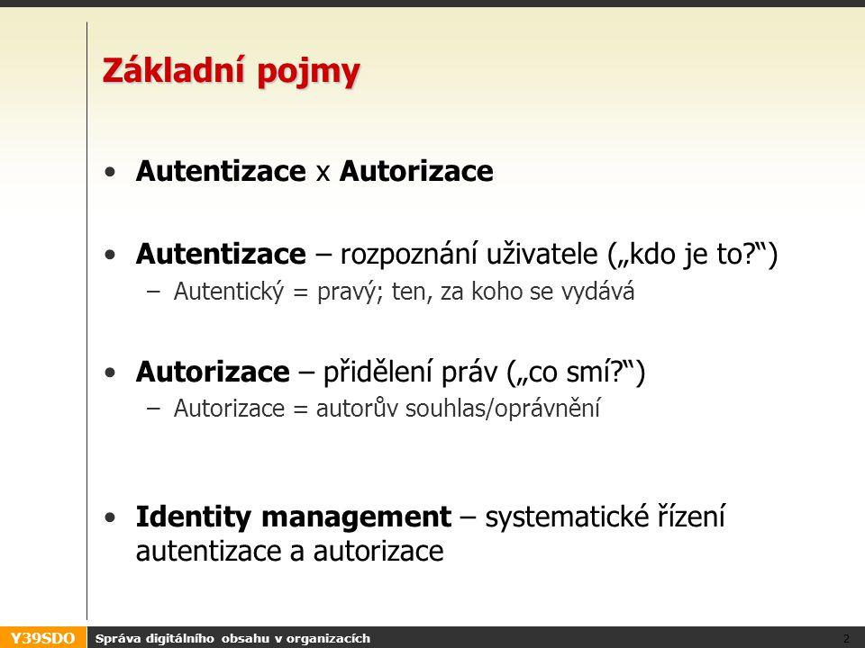 """Y39SDO Správa digitálního obsahu v organizacích 2 Základní pojmy •Autentizace x Autorizace •Autentizace – rozpoznání uživatele (""""kdo je to ) –Autentický = pravý; ten, za koho se vydává •Autorizace – přidělení práv (""""co smí ) –Autorizace = autorův souhlas/oprávnění •Identity management – systematické řízení autentizace a autorizace"""