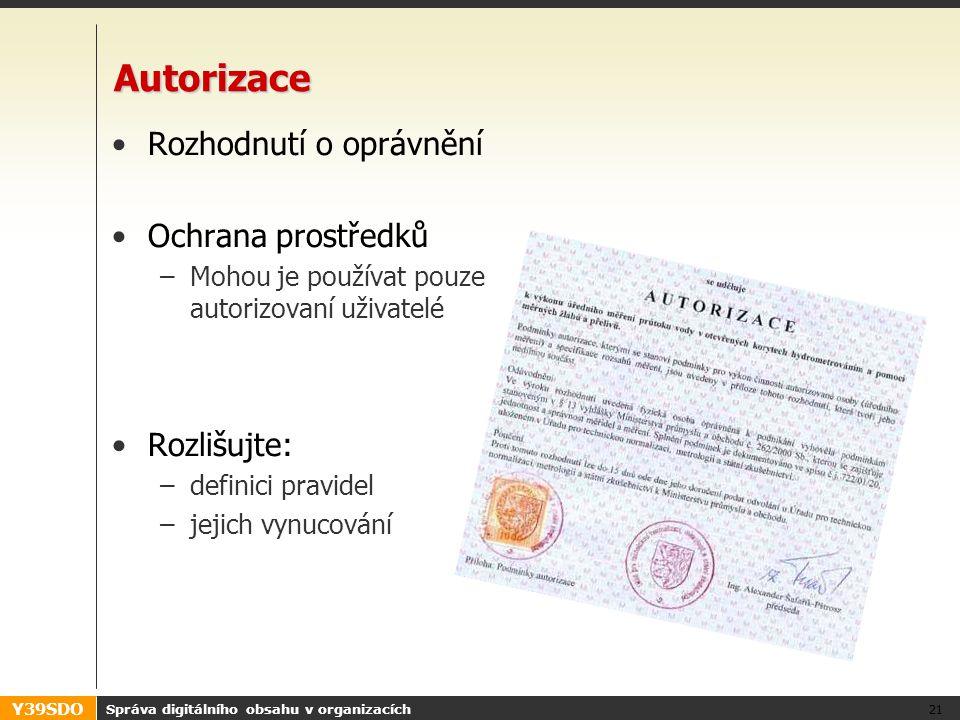 Y39SDO Správa digitálního obsahu v organizacích 21 Autorizace •Rozhodnutí o oprávnění •Ochrana prostředků –Mohou je používat pouze autorizovaní uživatelé •Rozlišujte: –definici pravidel –jejich vynucování