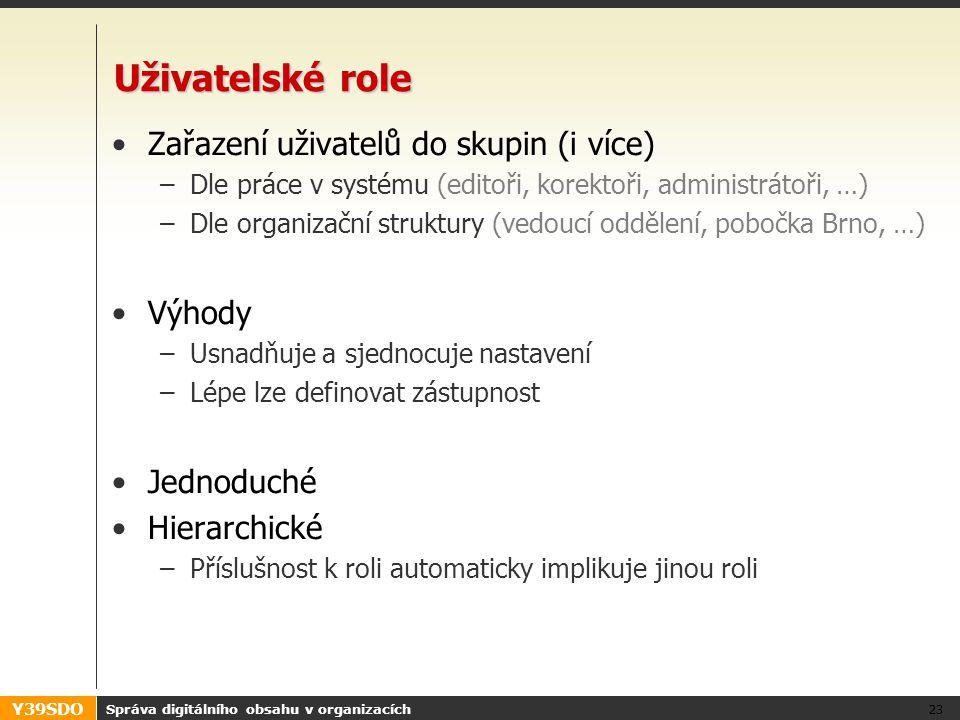 Y39SDO Uživatelské role •Zařazení uživatelů do skupin (i více) –Dle práce v systému (editoři, korektoři, administrátoři, …) –Dle organizační struktury (vedoucí oddělení, pobočka Brno, …) •Výhody –Usnadňuje a sjednocuje nastavení –Lépe lze definovat zástupnost •Jednoduché •Hierarchické –Příslušnost k roli automaticky implikuje jinou roli Správa digitálního obsahu v organizacích 23