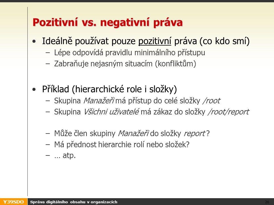 Y39SDO Pozitivní vs. negativní práva •Ideálně používat pouze pozitivní práva (co kdo smí) –Lépe odpovídá pravidlu minimálního přístupu –Zabraňuje neja