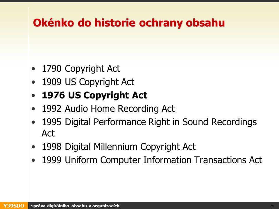 Y39SDO Správa digitálního obsahu v organizacích 29 Okénko do historie ochrany obsahu •1790 Copyright Act •1909 US Copyright Act •1976 US Copyright Act