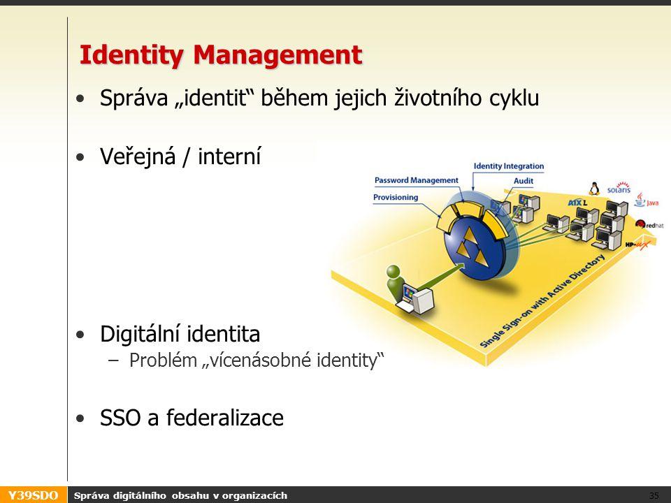 """Y39SDO Správa digitálního obsahu v organizacích 35 Identity Management •Správa """"identit během jejich životního cyklu •Veřejná / interní •Digitální identita –Problém """"vícenásobné identity •SSO a federalizace"""