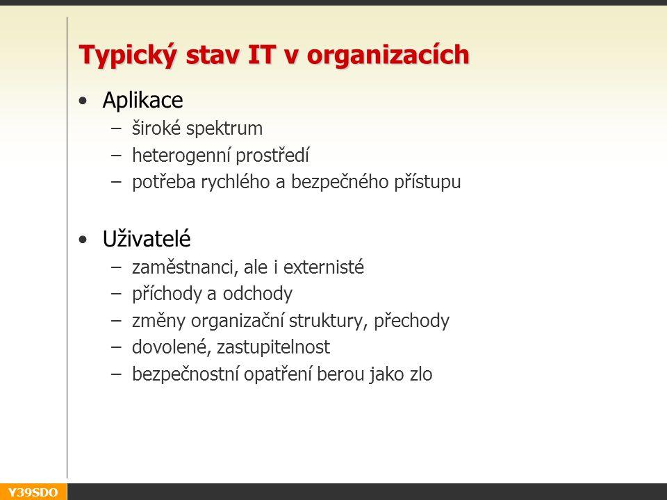 Y39SDO Typický stav IT v organizacích •Aplikace –široké spektrum –heterogenní prostředí –potřeba rychlého a bezpečného přístupu •Uživatelé –zaměstnanci, ale i externisté –příchody a odchody –změny organizační struktury, přechody –dovolené, zastupitelnost –bezpečnostní opatření berou jako zlo