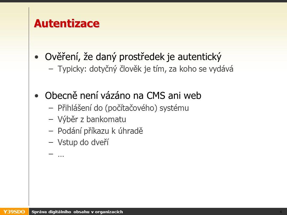 Y39SDO Správa digitálního obsahu v organizacích 4 Autentizace •Ověření, že daný prostředek je autentický –Typicky: dotyčný člověk je tím, za koho se vydává •Obecně není vázáno na CMS ani web –Přihlášení do (počítačového) systému –Výběr z bankomatu –Podání příkazu k úhradě –Vstup do dveří –…