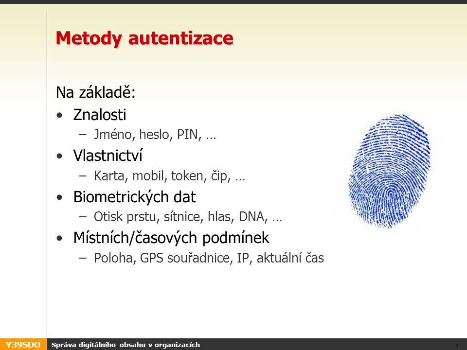 Y39SDO Správa digitálního obsahu v organizacích 5 Metody autentizace Na základě: •Znalosti –Jméno, heslo, PIN, … •Vlastnictví –Karta, mobil, token, čip, … •Biometrických dat –Otisk prstu, sítnice, hlas, DNA, … •Místních/časových podmínek –Poloha, GPS souřadnice, IP, aktuální čas