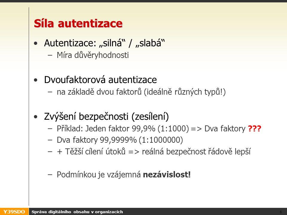 """Y39SDO Síla autentizace •Autentizace: """"silná / """"slabá –Míra důvěryhodnosti •Dvoufaktorová autentizace –na základě dvou faktorů (ideálně různých typů!) •Zvýšení bezpečnosti (zesílení) –Příklad: Jeden faktor 99,9% (1:1000) => Dva faktory ."""