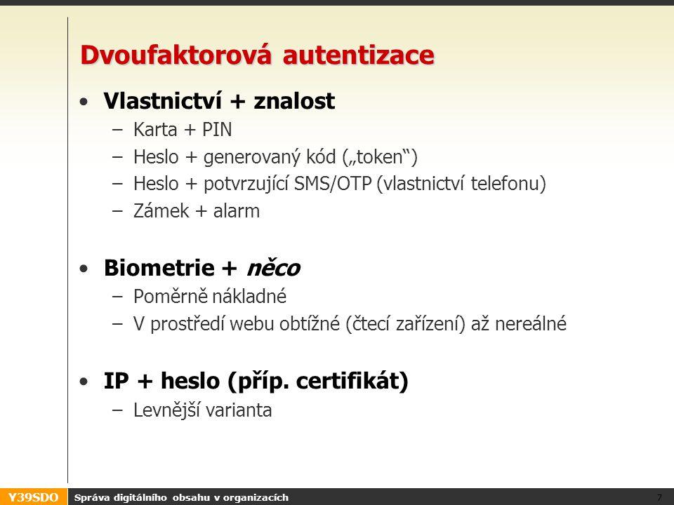 """Y39SDO Dvoufaktorová autentizace •Vlastnictví + znalost –Karta + PIN –Heslo + generovaný kód (""""token ) –Heslo + potvrzující SMS/OTP (vlastnictví telefonu) –Zámek + alarm •Biometrie + něco –Poměrně nákladné –V prostředí webu obtížné (čtecí zařízení) až nereálné •IP + heslo (příp."""