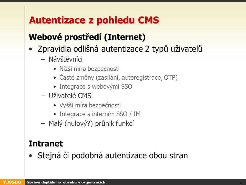 Y39SDO Autentizace z pohledu CMS Webové prostředí (Internet) •Zpravidla odlišná autentizace 2 typů uživatelů –Návštěvníci •Nižší míra bezpečnosti •Časté změny (zasílání, autoregistrace, OTP) •Integrace s webovými SSO –Uživatelé CMS •Vyšší míra bezpečnosti •Integrace s interním SSO / IM –Malý (nulový ) průnik funkcí Intranet •Stejná či podobná autentizace obou stran Správa digitálního obsahu v organizacích 8
