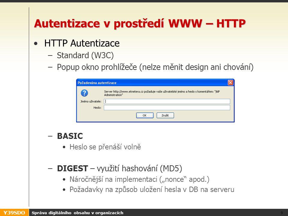 """Y39SDO Autentizace v prostředí WWW – HTTP •HTTP Autentizace –Standard (W3C) –Popup okno prohlížeče (nelze měnit design ani chování) –BASIC •Heslo se přenáší volně –DIGEST – využití hashování (MD5) •Náročnější na implementaci (""""nonce apod.) •Požadavky na způsob uložení hesla v DB na serveru Správa digitálního obsahu v organizacích 9"""