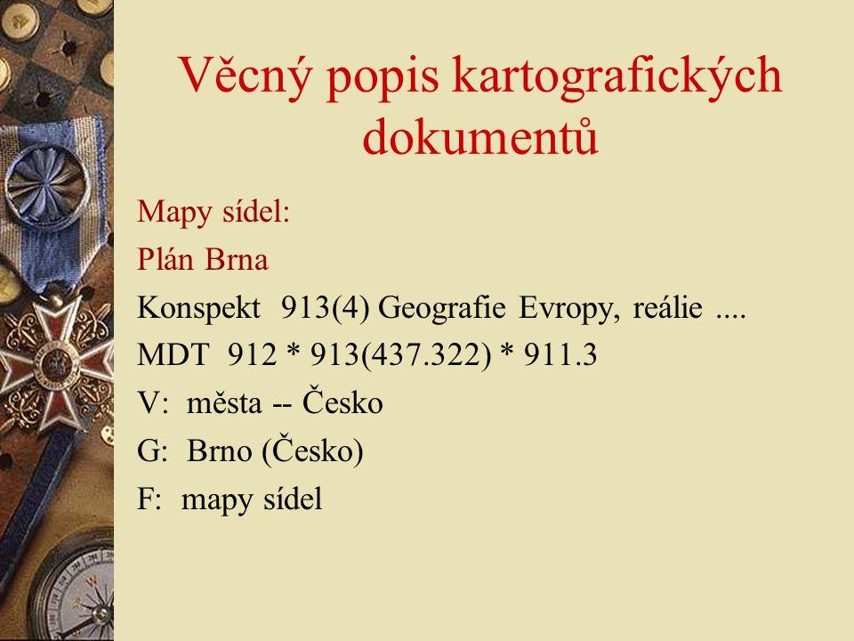 Věcný popis kartografických dokumentů Mapy sídel: Plán Brna Konspekt 913(4) Geografie Evropy, reálie.... MDT 912 * 913(437.322) * 911.3 V: města -- Če