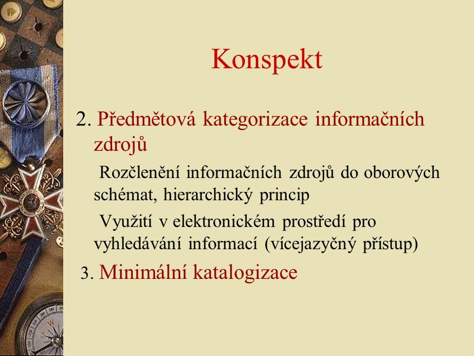 Konspekt 2. Předmětová kategorizace informačních zdrojů Rozčlenění informačních zdrojů do oborových schémat, hierarchický princip Využití v elektronic