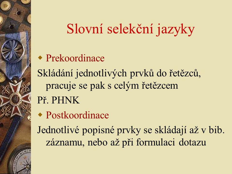 Slovní selekční jazyky  Prekoordinace Skládání jednotlivých prvků do řetězců, pracuje se pak s celým řetězcem Př. PHNK  Postkoordinace Jednotlivé po