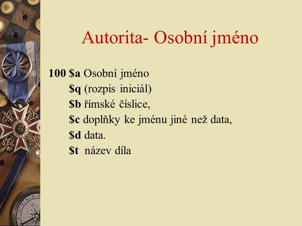 Autorita- Osobní jméno 100 $a Osobní jméno $q (rozpis iniciál) $b římské číslice, $c doplňky ke jménu jiné než data, $d data. $t název díla