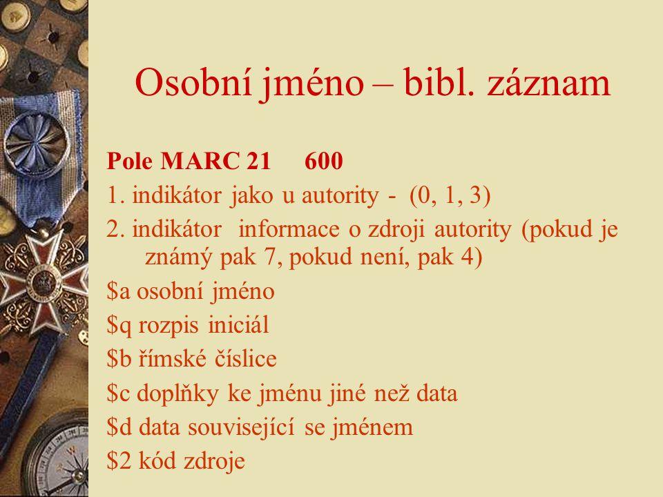 Osobní jméno – bibl. záznam Pole MARC 21 600 1. indikátor jako u autority - (0, 1, 3) 2. indikátor informace o zdroji autority (pokud je známý pak 7,