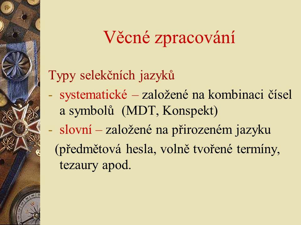 Věcné zpracování Typy selekčních jazyků -systematické – založené na kombinaci čísel a symbolů (MDT, Konspekt) -slovní – založené na přirozeném jazyku