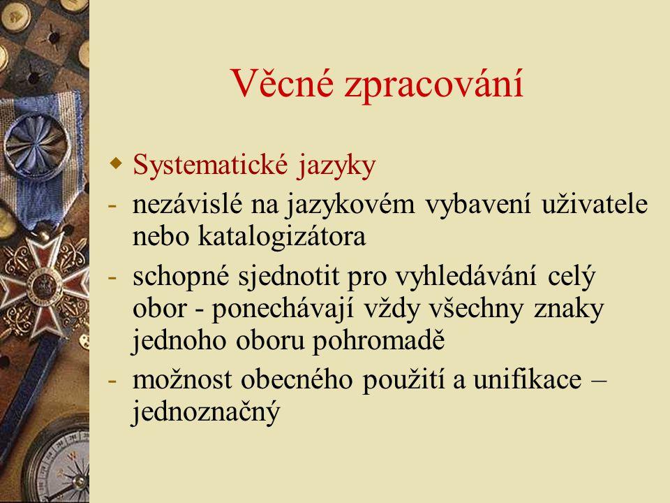 Věcné zpracování  Systematické jazyky -nezávislé na jazykovém vybavení uživatele nebo katalogizátora -schopné sjednotit pro vyhledávání celý obor - p