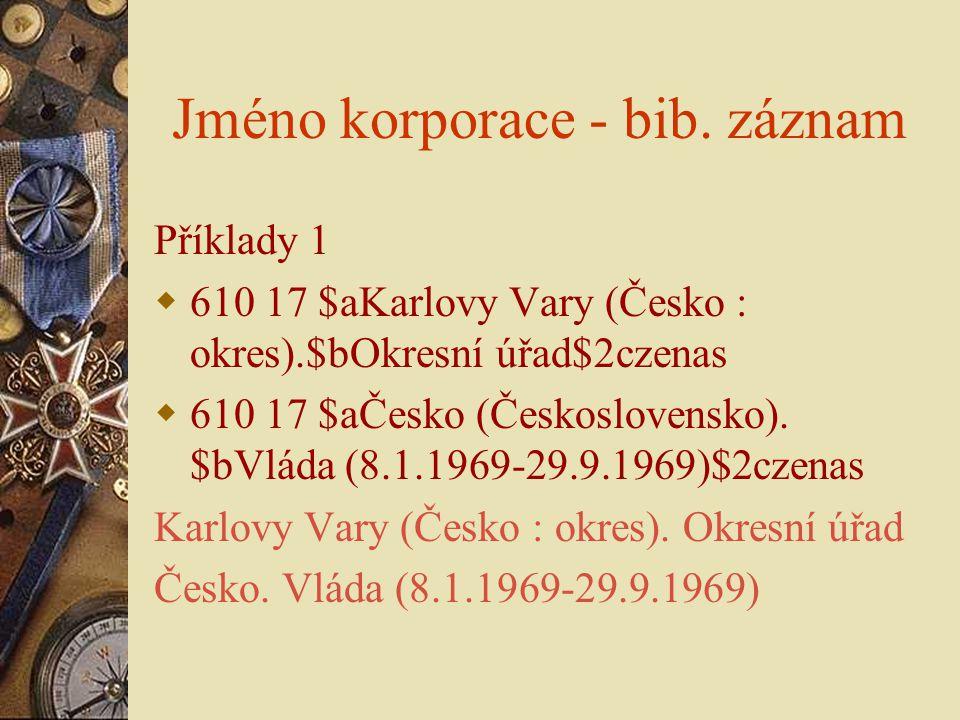 Jméno korporace - bib. záznam Příklady 1  610 17 $aKarlovy Vary (Česko : okres).$bOkresní úřad$2czenas  610 17 $aČesko (Československo). $bVláda (8.