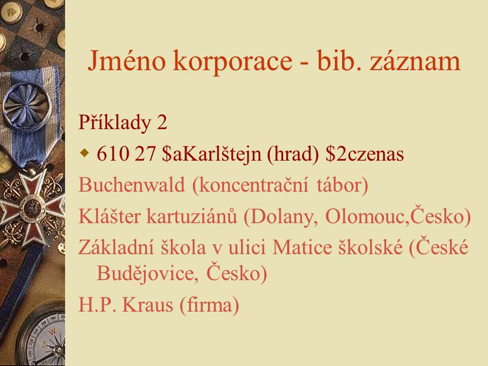 Jméno korporace - bib. záznam Příklady 2  610 27 $aKarlštejn (hrad) $2czenas Buchenwald (koncentrační tábor) Klášter kartuziánů (Dolany, Olomouc,Česk