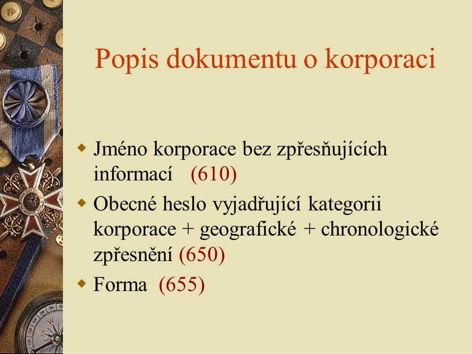 Popis dokumentu o korporaci  Jméno korporace bez zpřesňujících informací (610)  Obecné heslo vyjadřující kategorii korporace + geografické + chronol