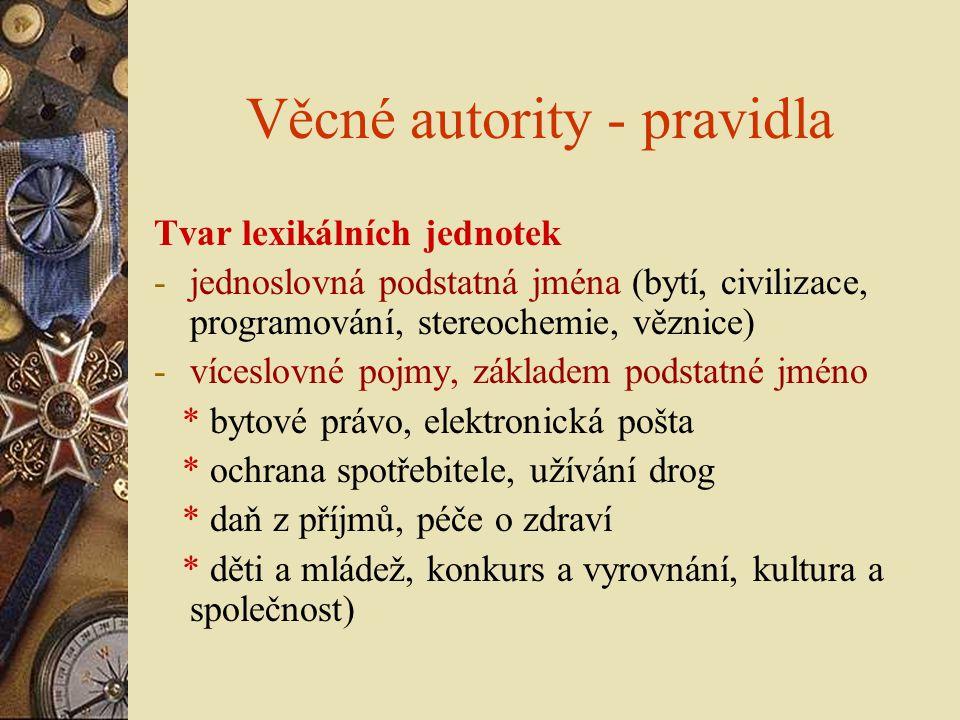Věcné autority - pravidla Tvar lexikálních jednotek -jednoslovná podstatná jména (bytí, civilizace, programování, stereochemie, věznice) -víceslovné p